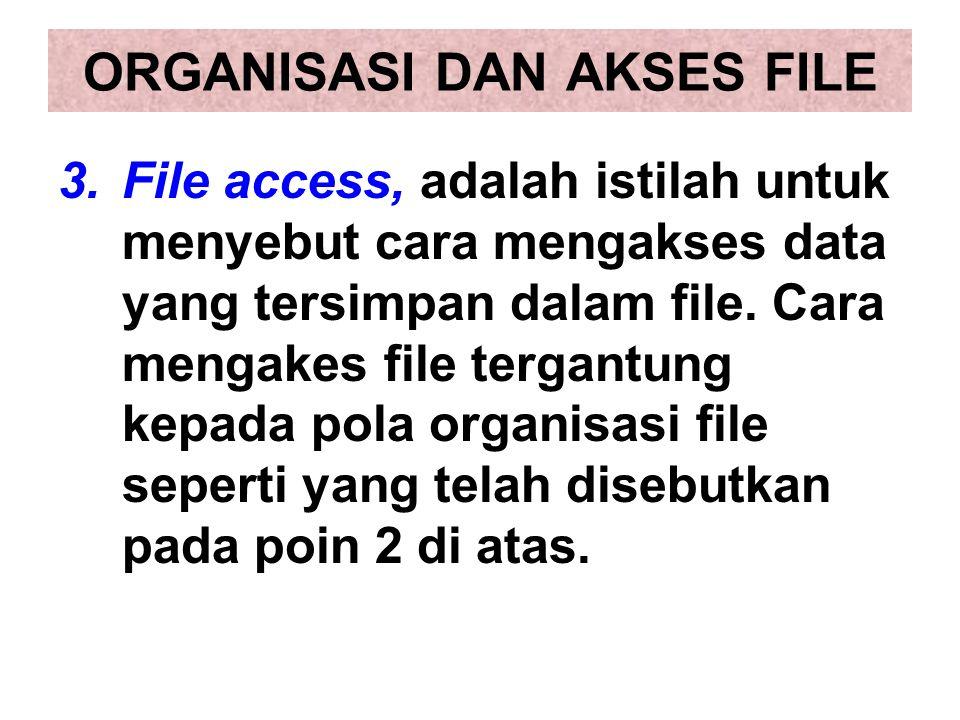 3.File access, adalah istilah untuk menyebut cara mengakses data yang tersimpan dalam file. Cara mengakes file tergantung kepada pola organisasi file