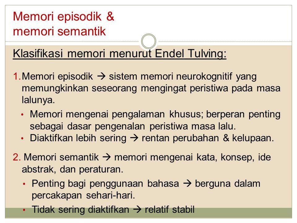 Memori episodik & memori semantik Klasifikasi memori menurut Endel Tulving: 1.Memori episodik  sistem memori neurokognitif yang memungkinkan seseorang mengingat peristiwa pada masa lalunya.