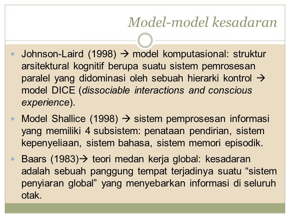 Model-model kesadaran Johnson-Laird (1998)  model komputasional: struktur arsitektural kognitif berupa suatu sistem pemrosesan paralel yang didominasi oleh sebuah hierarki kontrol  model DICE (dissociable interactions and conscious experience).