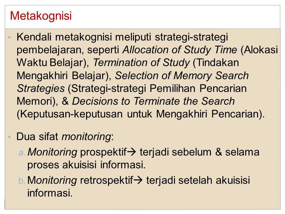 Kendali metakognisi meliputi strategi-strategi pembelajaran, seperti Allocation of Study Time (Alokasi Waktu Belajar), Termination of Study (Tindakan Mengakhiri Belajar), Selection of Memory Search Strategies (Strategi-strategi Pemilihan Pencarian Memori), & Decisions to Terminate the Search (Keputusan-keputusan untuk Mengakhiri Pencarian).