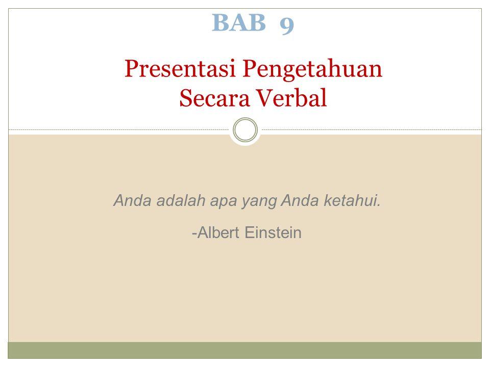 Anda adalah apa yang Anda ketahui. -Albert Einstein BAB 9 Presentasi Pengetahuan Secara Verbal