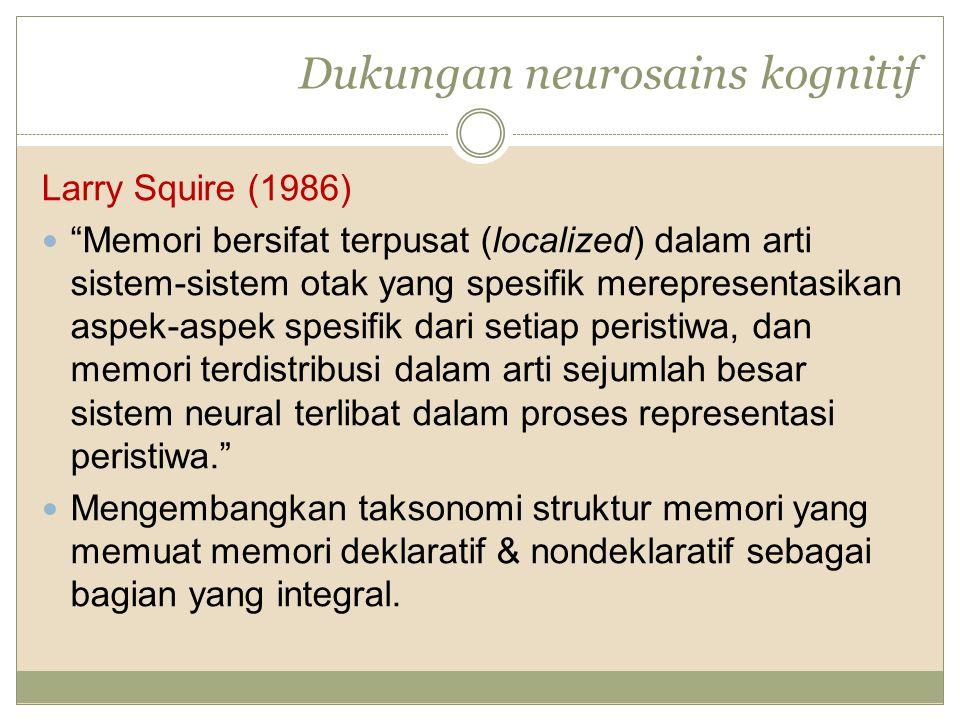 Dukungan neurosains kognitif Larry Squire (1986) Memori bersifat terpusat (localized) dalam arti sistem-sistem otak yang spesifik merepresentasikan aspek-aspek spesifik dari setiap peristiwa, dan memori terdistribusi dalam arti sejumlah besar sistem neural terlibat dalam proses representasi peristiwa. Mengembangkan taksonomi struktur memori yang memuat memori deklaratif & nondeklaratif sebagai bagian yang integral.