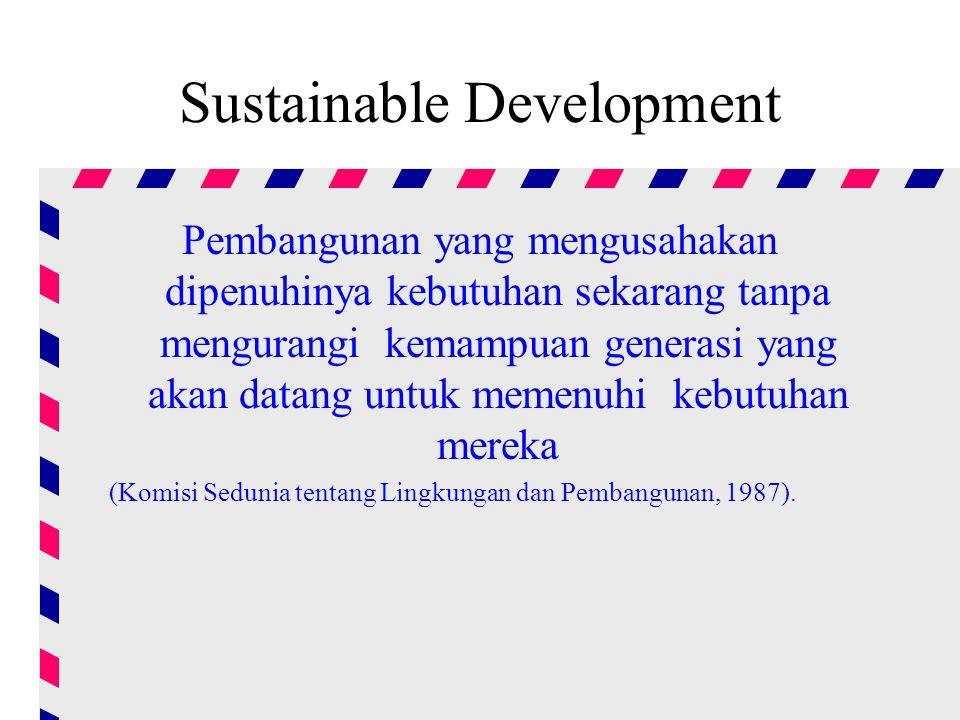 Sustainable Development Pembangunan yang mengusahakan dipenuhinya kebutuhan sekarang tanpa mengurangi kemampuan generasi yang akan datang untuk memenuhi kebutuhan mereka (Komisi Sedunia tentang Lingkungan dan Pembangunan, 1987).