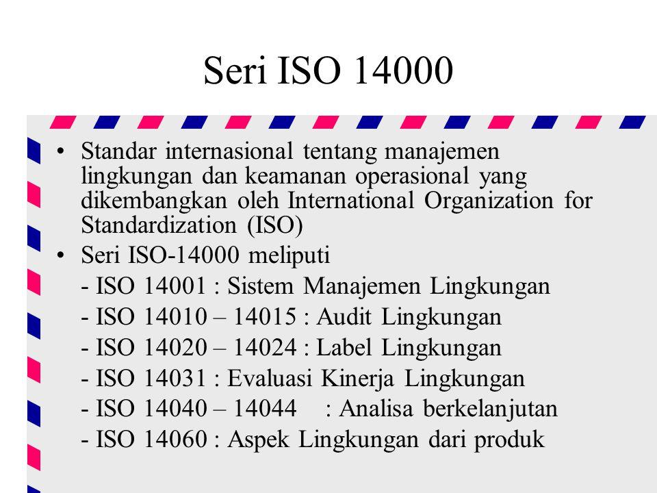 Seri ISO 14000 Standar internasional tentang manajemen lingkungan dan keamanan operasional yang dikembangkan oleh International Organization for Standardization (ISO) Seri ISO-14000 meliputi - ISO 14001 : Sistem Manajemen Lingkungan - ISO 14010 – 14015 : Audit Lingkungan - ISO 14020 – 14024 : Label Lingkungan - ISO 14031 : Evaluasi Kinerja Lingkungan - ISO 14040 – 14044 : Analisa berkelanjutan - ISO 14060 : Aspek Lingkungan dari produk