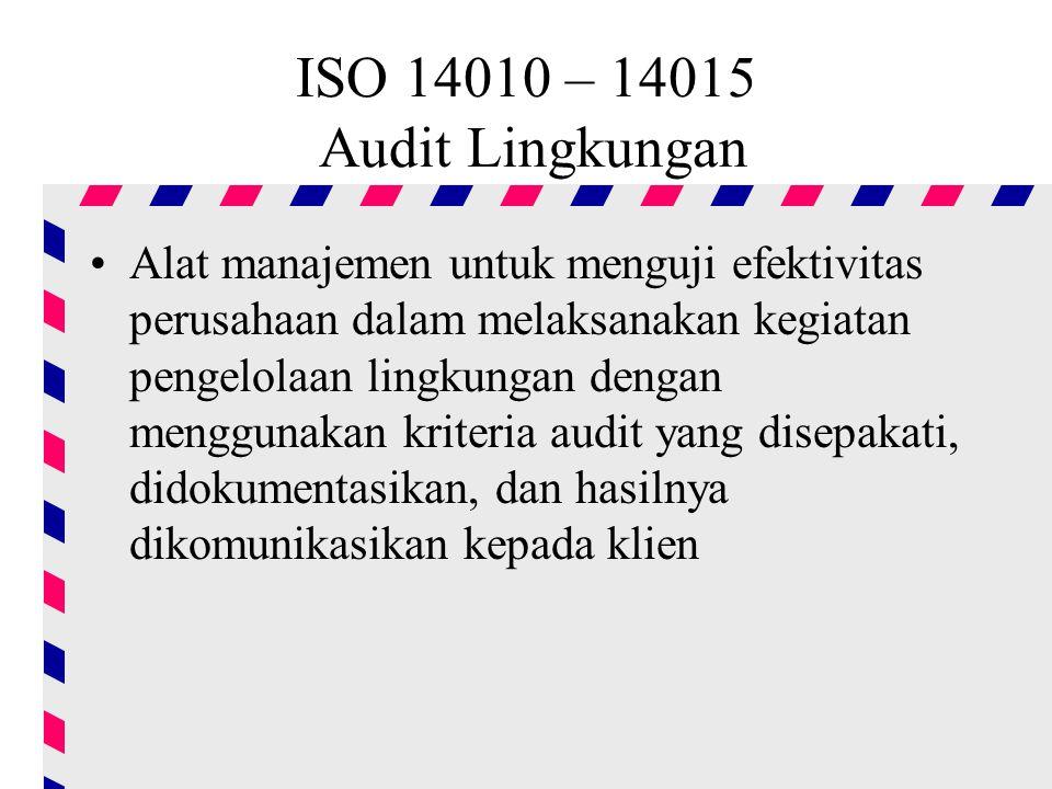 ISO 14010 – 14015 Audit Lingkungan Alat manajemen untuk menguji efektivitas perusahaan dalam melaksanakan kegiatan pengelolaan lingkungan dengan menggunakan kriteria audit yang disepakati, didokumentasikan, dan hasilnya dikomunikasikan kepada klien