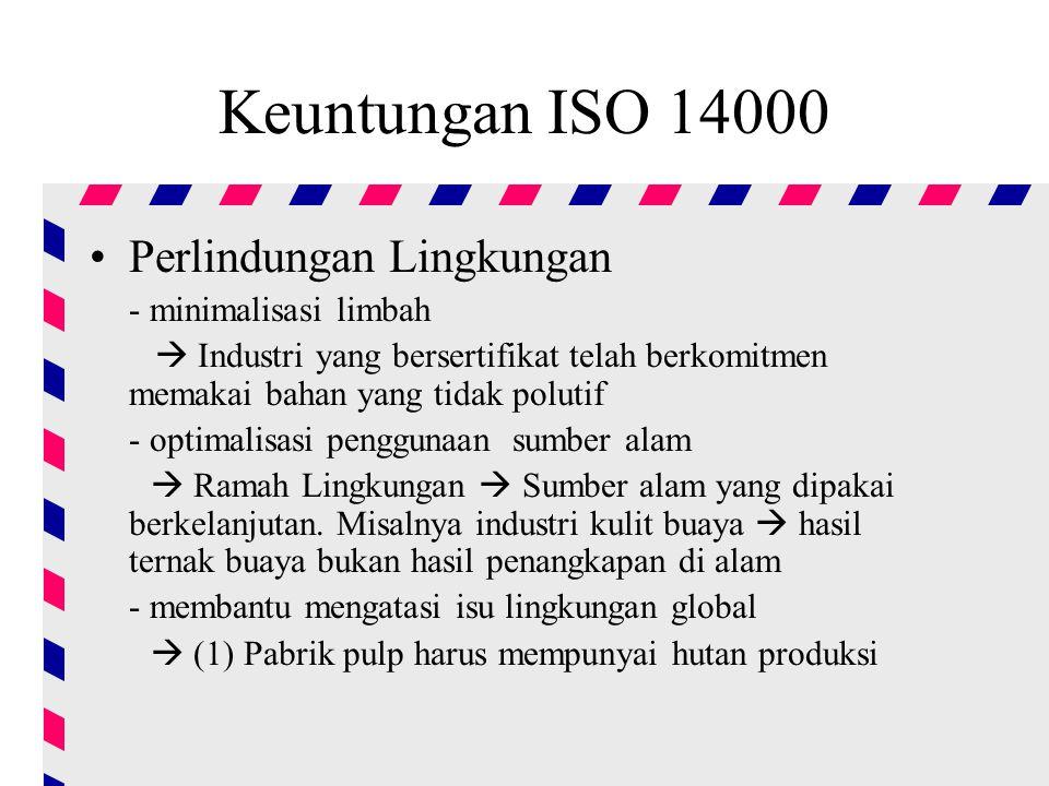 Keuntungan ISO 14000 Perlindungan Lingkungan - minimalisasi limbah  Industri yang bersertifikat telah berkomitmen memakai bahan yang tidak polutif - optimalisasi penggunaan sumber alam  Ramah Lingkungan  Sumber alam yang dipakai berkelanjutan.
