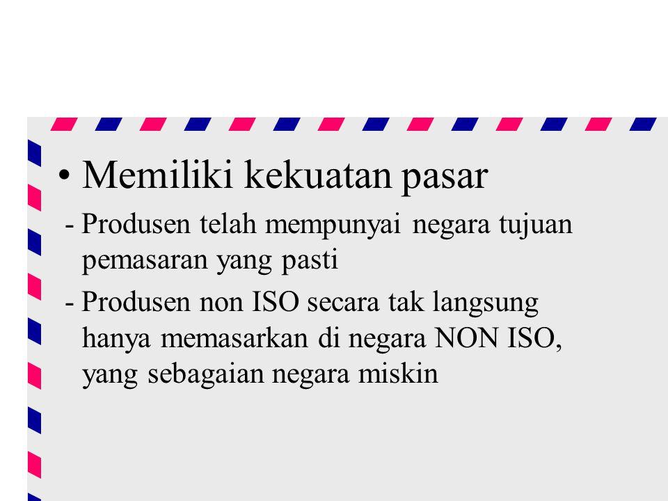 Memiliki kekuatan pasar - Produsen telah mempunyai negara tujuan pemasaran yang pasti - Produsen non ISO secara tak langsung hanya memasarkan di negara NON ISO, yang sebagaian negara miskin