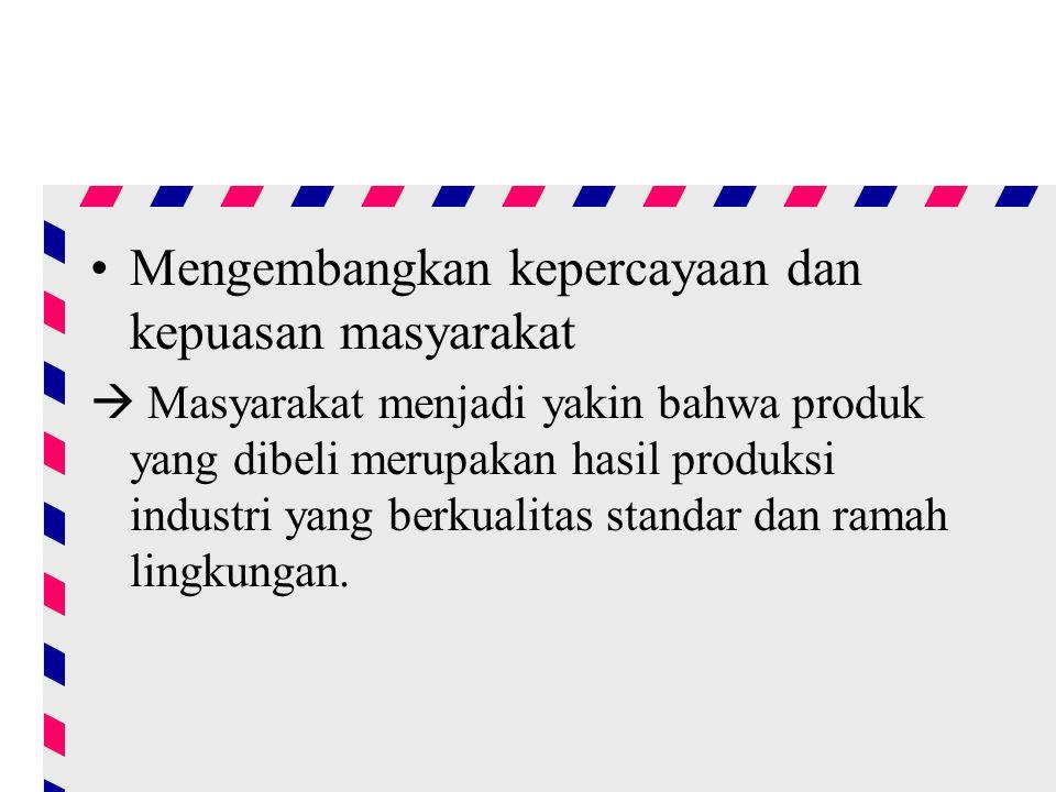 Mengembangkan kepercayaan dan kepuasan masyarakat  Masyarakat menjadi yakin bahwa produk yang dibeli merupakan hasil produksi industri yang berkualitas standar dan ramah lingkungan.