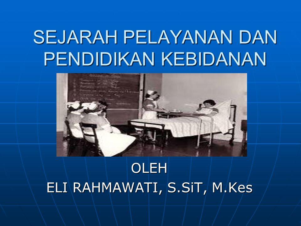 OLEH ELI RAHMAWATI, S.SiT, M.Kes SEJARAH PELAYANAN DAN PENDIDIKAN KEBIDANAN