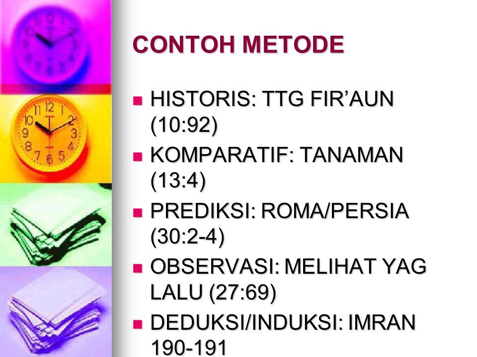 CONTOH METODE HISTORIS: TTG FIR'AUN (10:92) HISTORIS: TTG FIR'AUN (10:92) KOMPARATIF: TANAMAN (13:4) KOMPARATIF: TANAMAN (13:4) PREDIKSI: ROMA/PERSIA (30:2-4) PREDIKSI: ROMA/PERSIA (30:2-4) OBSERVASI: MELIHAT YAG LALU (27:69) OBSERVASI: MELIHAT YAG LALU (27:69) DEDUKSI/INDUKSI: IMRAN 190-191 DEDUKSI/INDUKSI: IMRAN 190-191