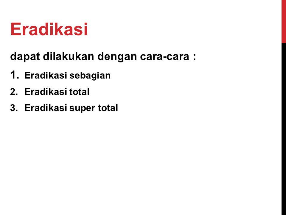 dapat dilakukan dengan cara-cara : 1. Eradikasi sebagian 2.Eradikasi total 3.Eradikasi super total Eradikasi
