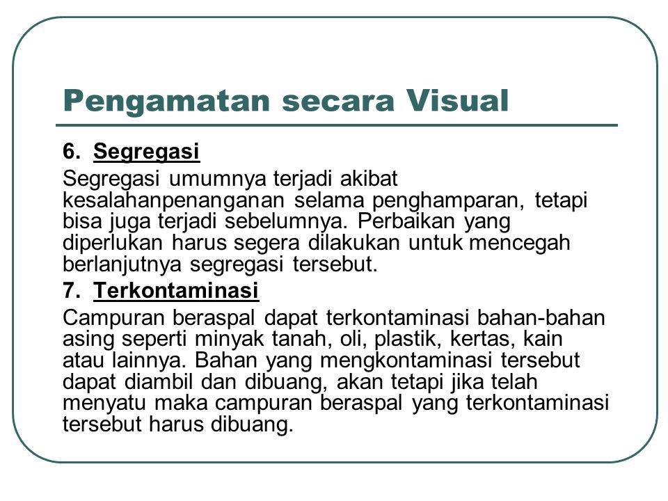 Pengamatan secara Visual 6. Segregasi Segregasi umumnya terjadi akibat kesalahanpenanganan selama penghamparan, tetapi bisa juga terjadi sebelumnya. P