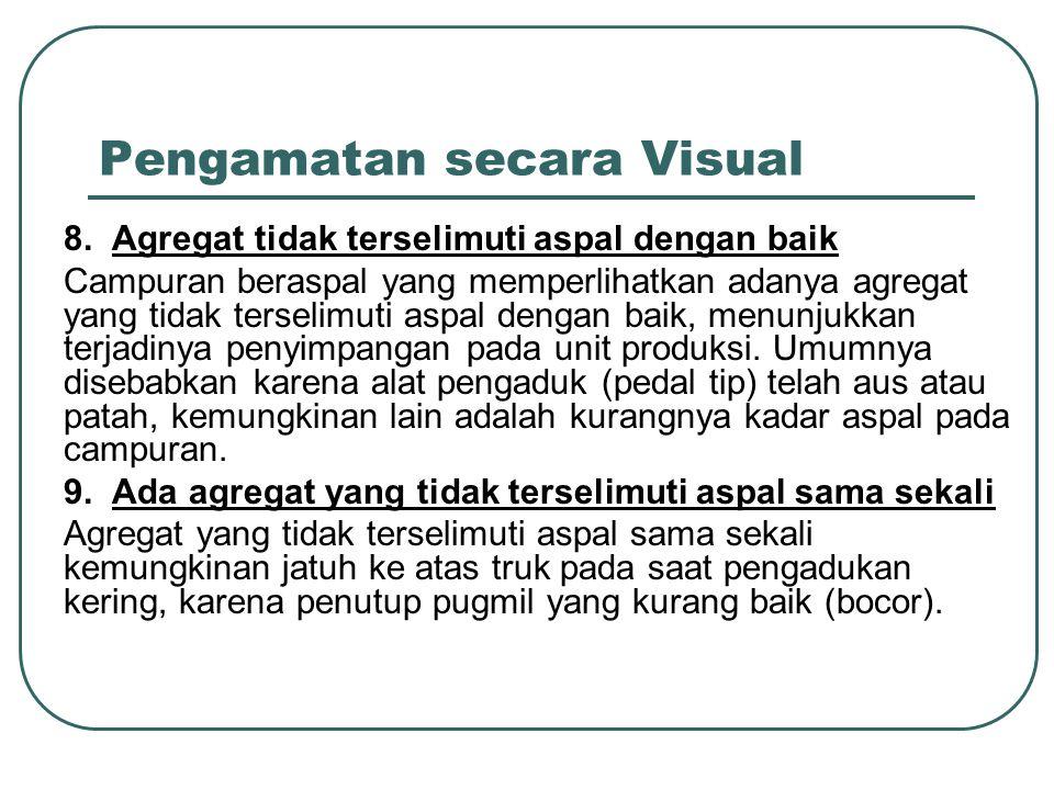 Pengamatan secara Visual 8. Agregat tidak terselimuti aspal dengan baik Campuran beraspal yang memperlihatkan adanya agregat yang tidak terselimuti as