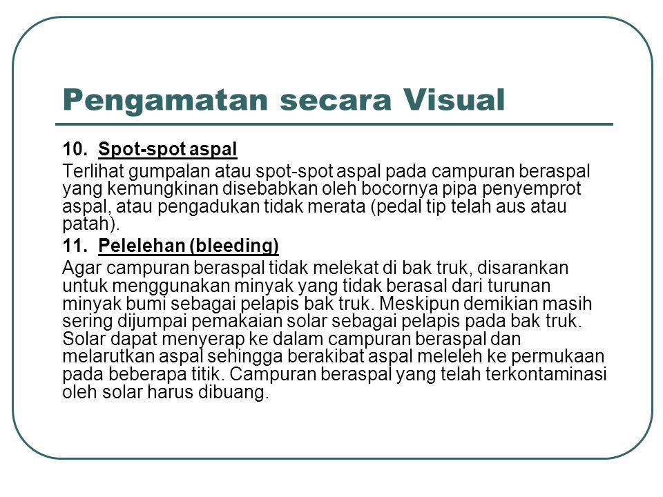 Pengamatan secara Visual 10. Spot-spot aspal Terlihat gumpalan atau spot-spot aspal pada campuran beraspal yang kemungkinan disebabkan oleh bocornya p