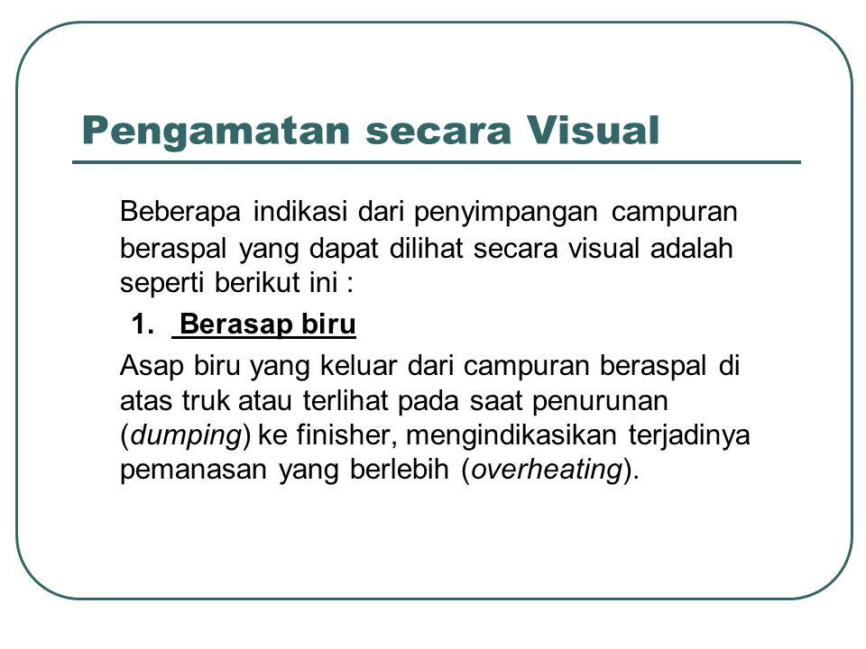 Pengamatan secara Visual Beberapa indikasi dari penyimpangan campuran beraspal yang dapat dilihat secara visual adalah seperti berikut ini : 1. Berasa