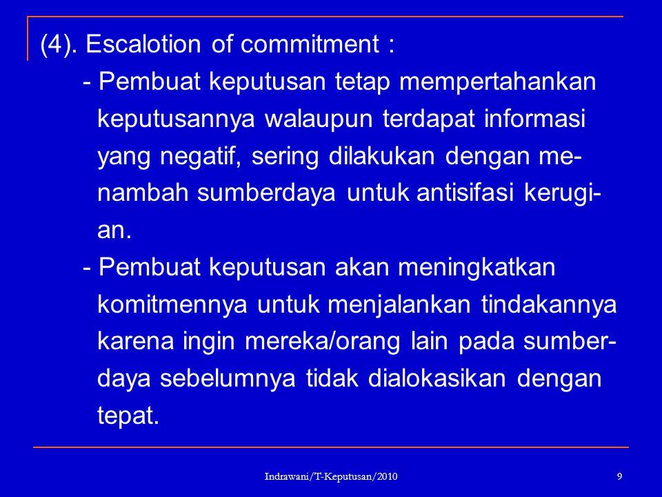 Indrawani/T-Keputusan/2010 9 (4). Escalotion of commitment : - Pembuat keputusan tetap mempertahankan keputusannya walaupun terdapat informasi yang ne