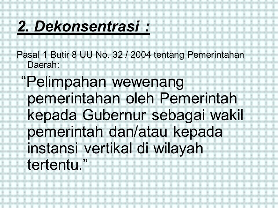 """1. Desentralisasi : Pasal 1 Butir 7 UU No. 32/2004 tentang Pemerintahan Daerah: """"Penyerahan wewenang pemerintahan oleh Pemerintah kepada daerah otonom"""