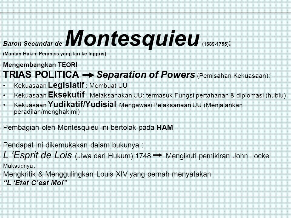 Baron Secundar de Montesquieu (1689-1755) : (Mantan Hakim Perancis yang lari ke Inggris) Mengembangkan TEORI TRIAS POLITICA Separation of Powers (Pemisahan Kekuasaan): Kekuasaan Legislatif : Membuat UU Kekuasaan Eksekutif : Melaksanakan UU: termasuk Fungsi pertahanan & diplomasi (hublu) Kekuasaan Yudikatif/Yudisial : Mengawasi Pelaksanaan UU (Menjalankan peradilan/menghakimi) Pembagian oleh Montesquieu ini bertolak pada HAM Pendapat ini dikemukakan dalam bukunya : L 'Esprit de Lois (Jiwa dari Hukum):1748 Mengikuti pemikiran John Locke Maksudnya : Mengkritik & Menggulingkan Louis XIV yang pernah menyatakan L 'Etat C'est Moi