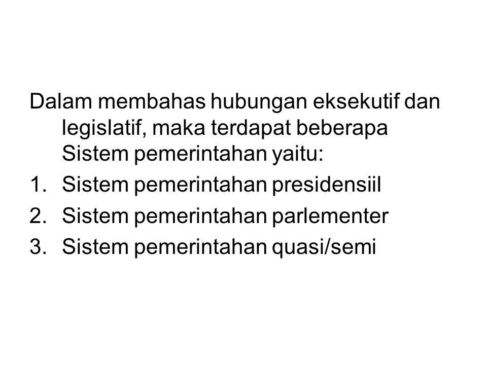 Dalam membahas hubungan eksekutif dan legislatif, maka terdapat beberapa Sistem pemerintahan yaitu: 1.Sistem pemerintahan presidensiil 2.Sistem pemerintahan parlementer 3.Sistem pemerintahan quasi/semi