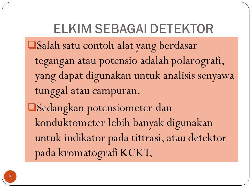 ELKIM SEBAGAI DETEKTOR 3  Salah satu contoh alat yang berdasar tegangan atau potensio adalah polarografi, yang dapat digunakan untuk analisis senyawa tunggal atau campuran.