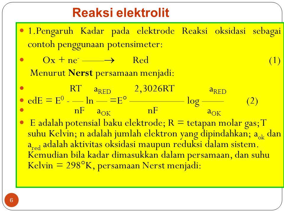 6 Reaksi elektrolit 1.Pengaruh Kadar pada elektrode Reaksi oksidasi sebagai contoh penggunaan potensimeter: Ox + ne - ——  Red (1) Menurut Nerst persamaan menjadi: RT a RED 2,3026RT a RED edE = E 0 - — ln — =E° ————— log ——(2) nF a OK nF a OK E adalah potensial baku elektrode; R = tetapan molar gas; T suhu Kelvin; n adalah jumlah elektron yang dipindahkan; a ok dan a red adalah aktivitas oksidasi maupun reduksi dalam sistem.