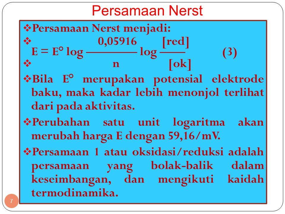 Persamaan Nerst 7  Persamaan Nerst menjadi:  0,05916 [red] E = E° log ———— log —— (3)  n [ok]  Bila E° merupakan potensial elektrode baku, maka kadar lebih menonjol terlihat dari pada aktivitas.