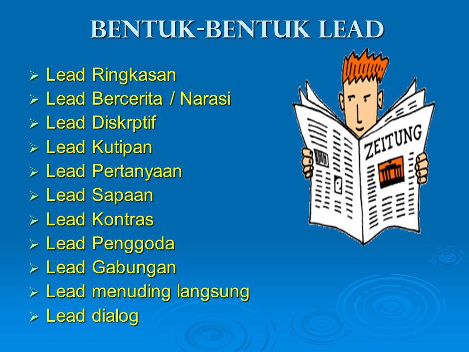 Bentuk-bentuk lead  Lead Ringkasan  Lead Bercerita / Narasi  Lead Diskrptif  Lead Kutipan  Lead Pertanyaan  Lead Sapaan  Lead Kontras  Lead Pe
