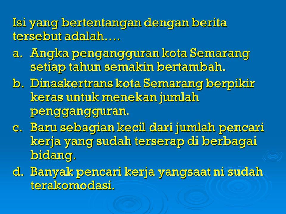 Isi yang bertentangan dengan berita tersebut adalah…. a. Angka pengangguran kota Semarang setiap tahun semakin bertambah. b.Dinaskertrans kota Semaran