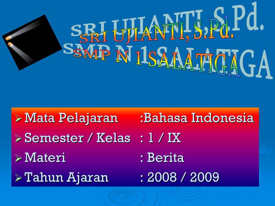  Mata Pelajaran :Bahasa Indonesia  Semester / Kelas : 1 / IX  Materi : Berita  Tahun Ajaran : 2008 / 2009