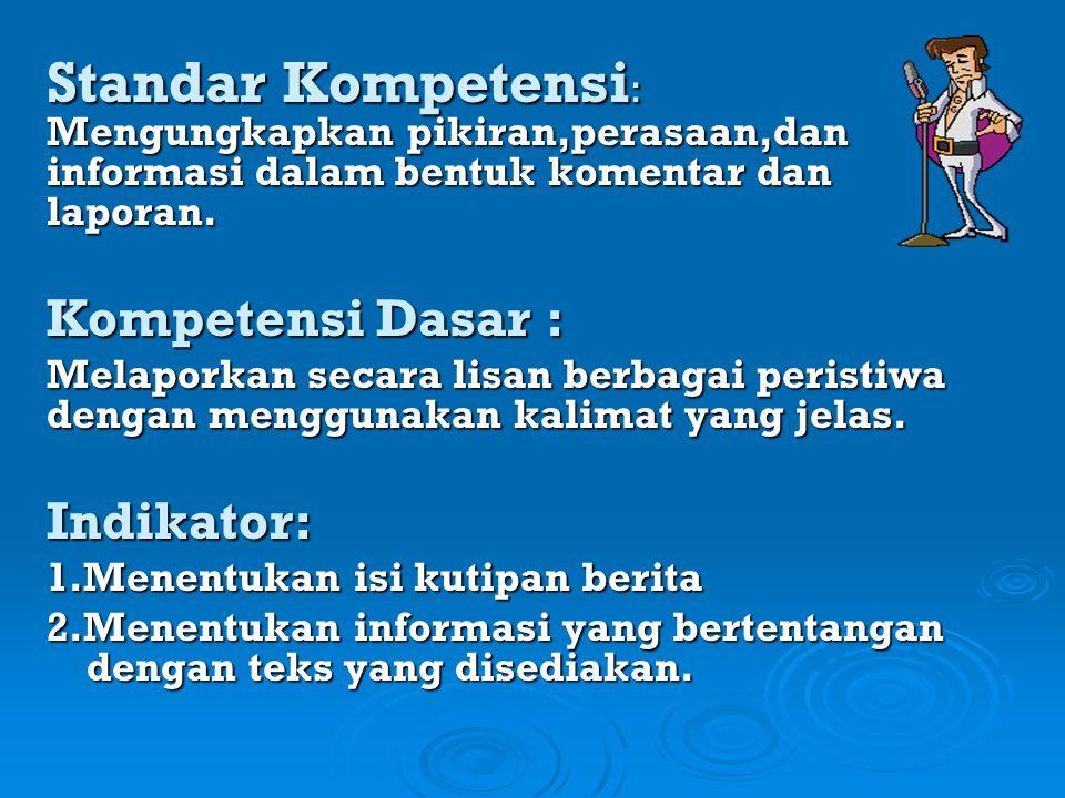 Standar Kompetensi : Mengungkapkan pikiran,perasaan,dan informasi dalam bentuk komentar dan laporan. Kompetensi Dasar : Melaporkan secara lisan berbag