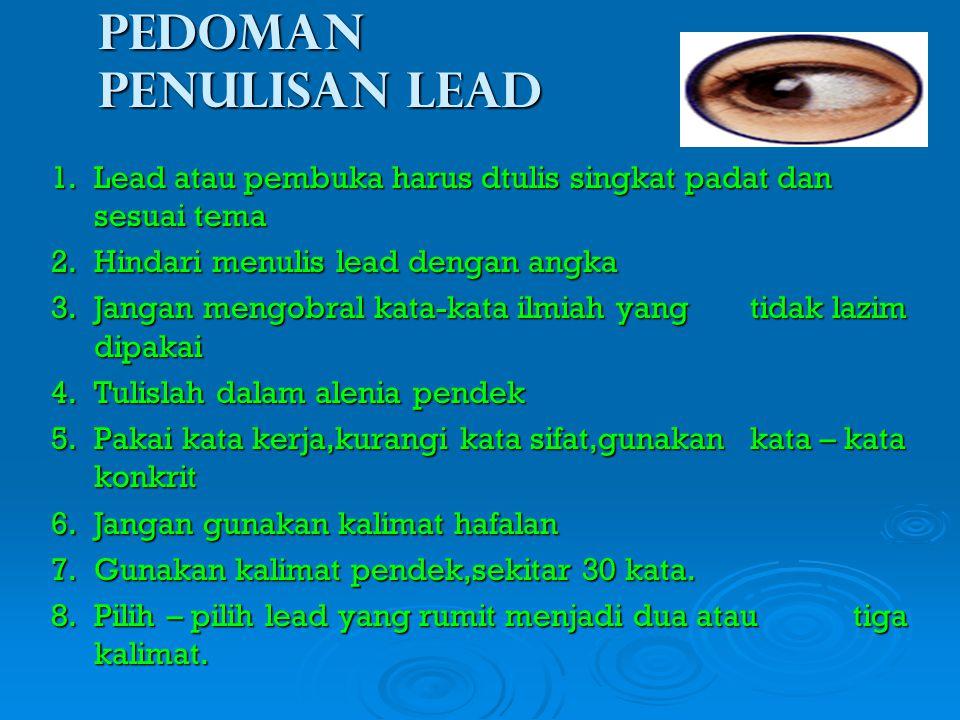 Pedoman penulisan lead 1.Lead atau pembuka harus dtulis singkat padat dan sesuai tema 2.Hindari menulis lead dengan angka 3.Jangan mengobral kata-kata