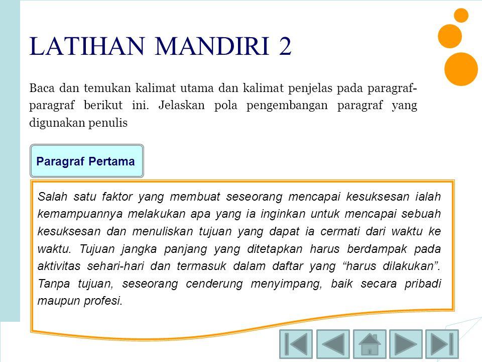 LATIHAN MANDIRI 2 Baca dan temukan kalimat utama dan kalimat penjelas pada paragraf- paragraf berikut ini. Jelaskan pola pengembangan paragraf yang di
