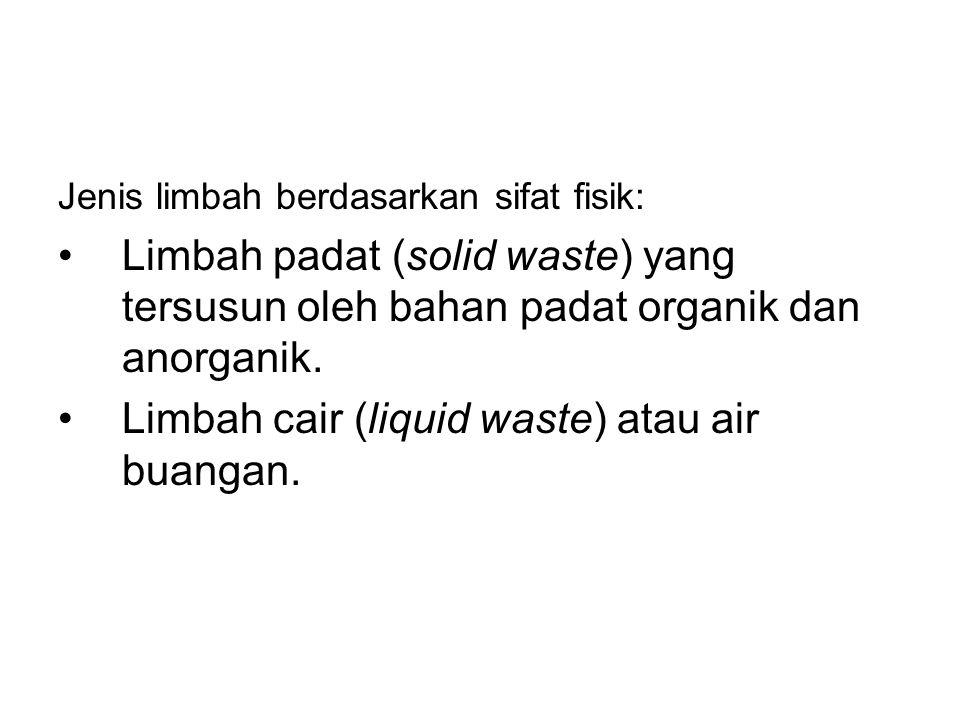 Jenis limbah berdasarkan sifat fisik: Limbah padat (solid waste) yang tersusun oleh bahan padat organik dan anorganik. Limbah cair (liquid waste) atau