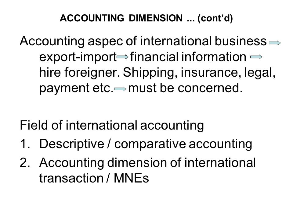 ACCOUNTING DIMENSION... (cont'd) Accounting aspec of international business export-import financial information hire foreigner. Shipping, insurance, l
