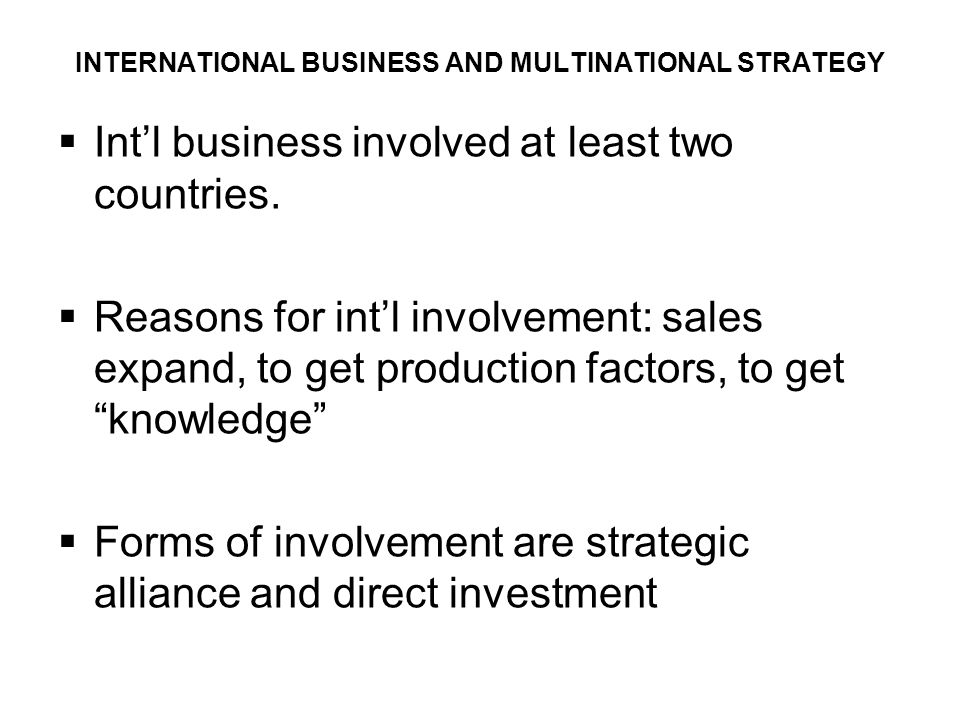 INTERNATIONAL BUSINESS AND MULTINATIONAL STRATEGY  Int'l business involved at least two countries.  Reasons for int'l involvement: sales expand, to