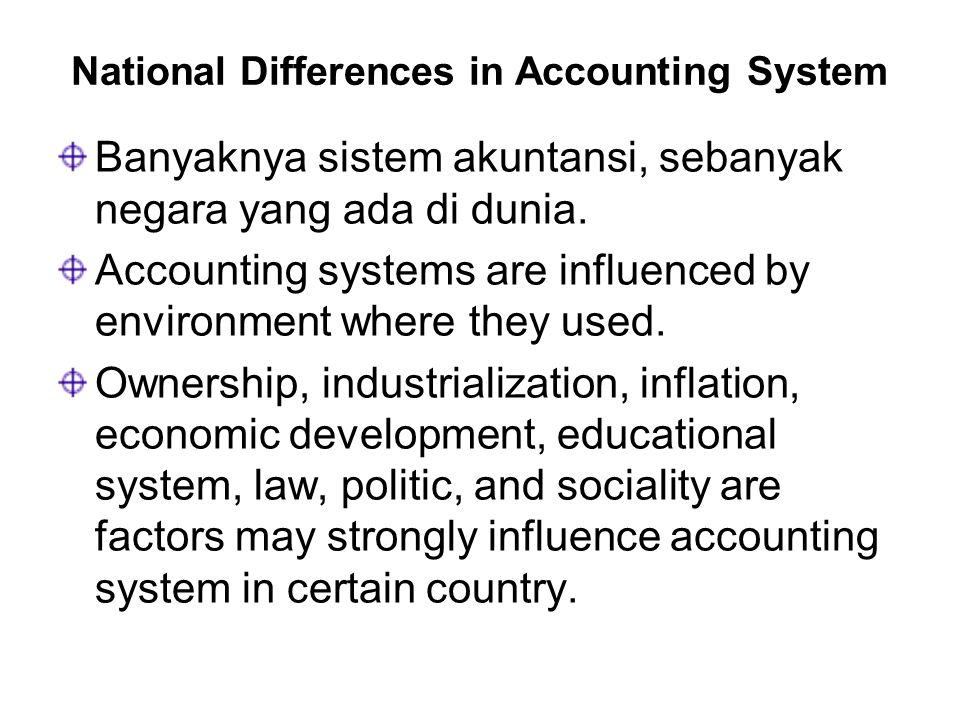 National Differences in Accounting System Banyaknya sistem akuntansi, sebanyak negara yang ada di dunia. Accounting systems are influenced by environm