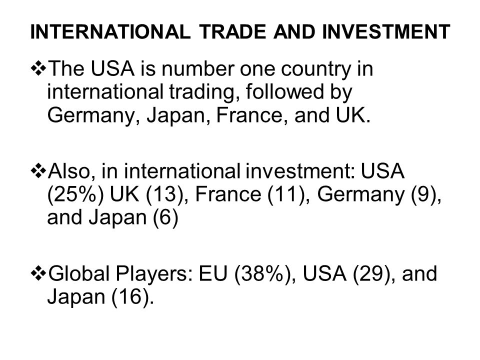 INTERNATIONAL TRADE AND INVESTMENT  The USA is number one country in international trading, followed by Germany, Japan, France, and UK.  Also, in in