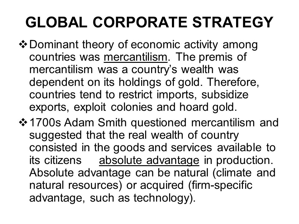 GLOBAL CORPORATE STRATEGY  Dominant theory of economic activity among countries was mercantilism. The premis of mercantilism was a country's wealth w