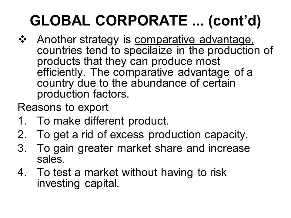 GLOBAL CORPORATE... (cont'd)  Another strategy is comparative advantage, countries tend to specilaize in the production of products that they can pro