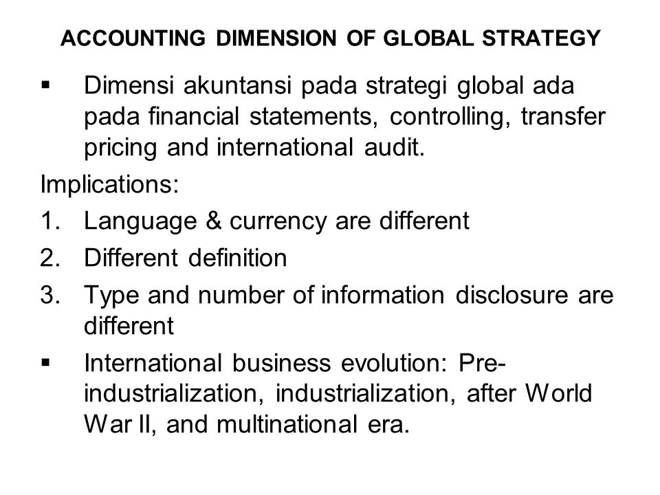 ACCOUNTING DIMENSION OF GLOBAL STRATEGY  Dimensi akuntansi pada strategi global ada pada financial statements, controlling, transfer pricing and international audit.