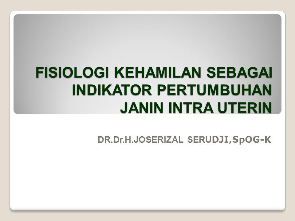 FISIOLOGI KEHAMILAN SEBAGAI INDIKATOR PERTUMBUHAN JANIN INTRA UTERIN DR.Dr.H.JOSERIZAL SERU DJI,SpOG-K