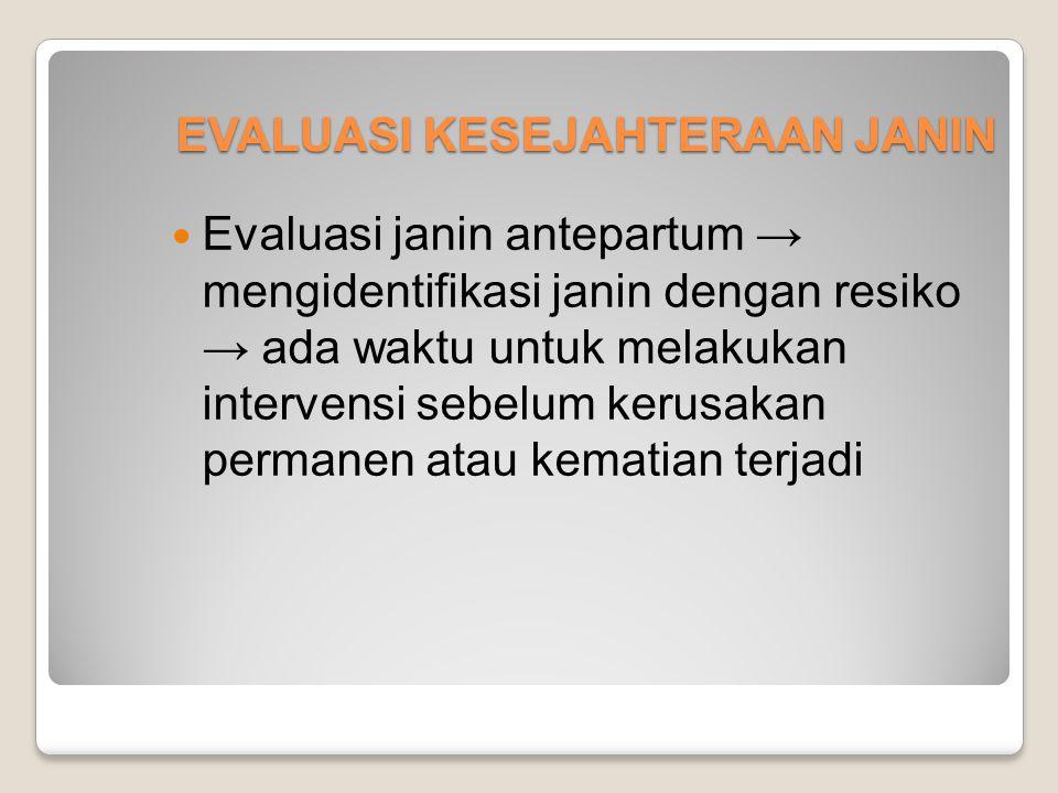 EVALUASI KESEJAHTERAAN JANIN Evaluasi janin antepartum → mengidentifikasi janin dengan resiko → ada waktu untuk melakukan intervensi sebelum kerusakan