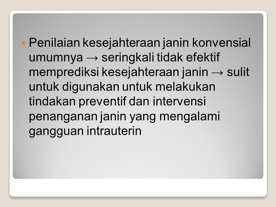Penilaian kesejahteraan janin konvensial umumnya → seringkali tidak efektif memprediksi kesejahteraan janin → sulit untuk digunakan untuk melakukan ti