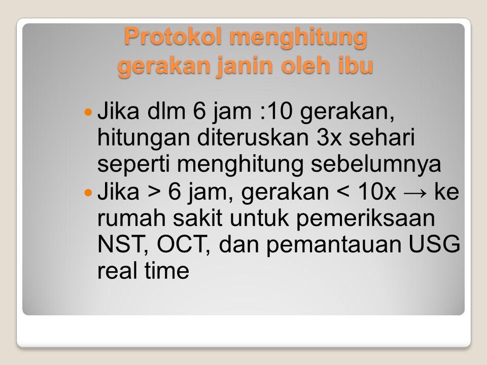 Protokol menghitung gerakan janin oleh ibu Jika dlm 6 jam :10 gerakan, hitungan diteruskan 3x sehari seperti menghitung sebelumnya Jika > 6 jam, gerak