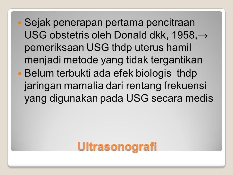 Ultrasonografi Sejak penerapan pertama pencitraan USG obstetris oleh Donald dkk, 1958,→ pemeriksaan USG thdp uterus hamil menjadi metode yang tidak te