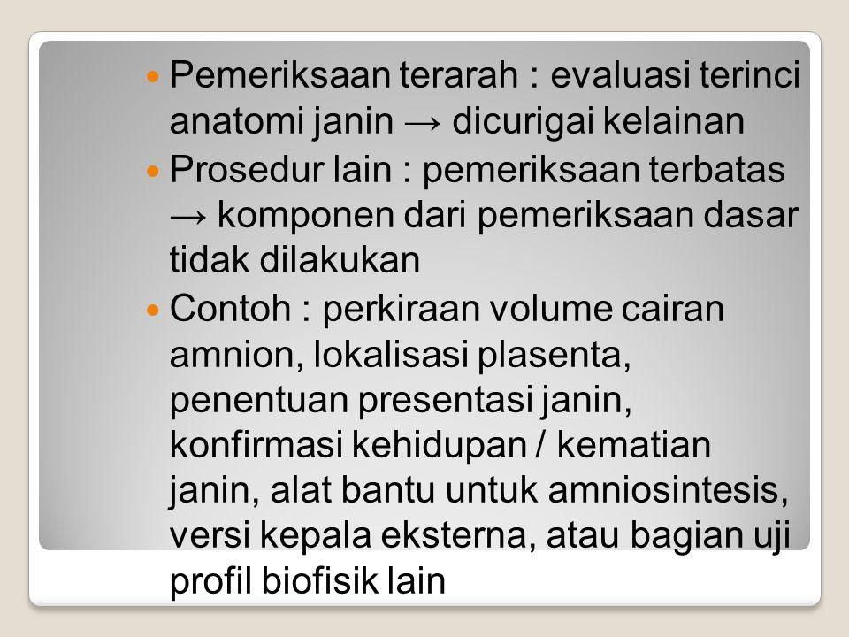 Pemeriksaan terarah : evaluasi terinci anatomi janin → dicurigai kelainan Prosedur lain : pemeriksaan terbatas → komponen dari pemeriksaan dasar tidak