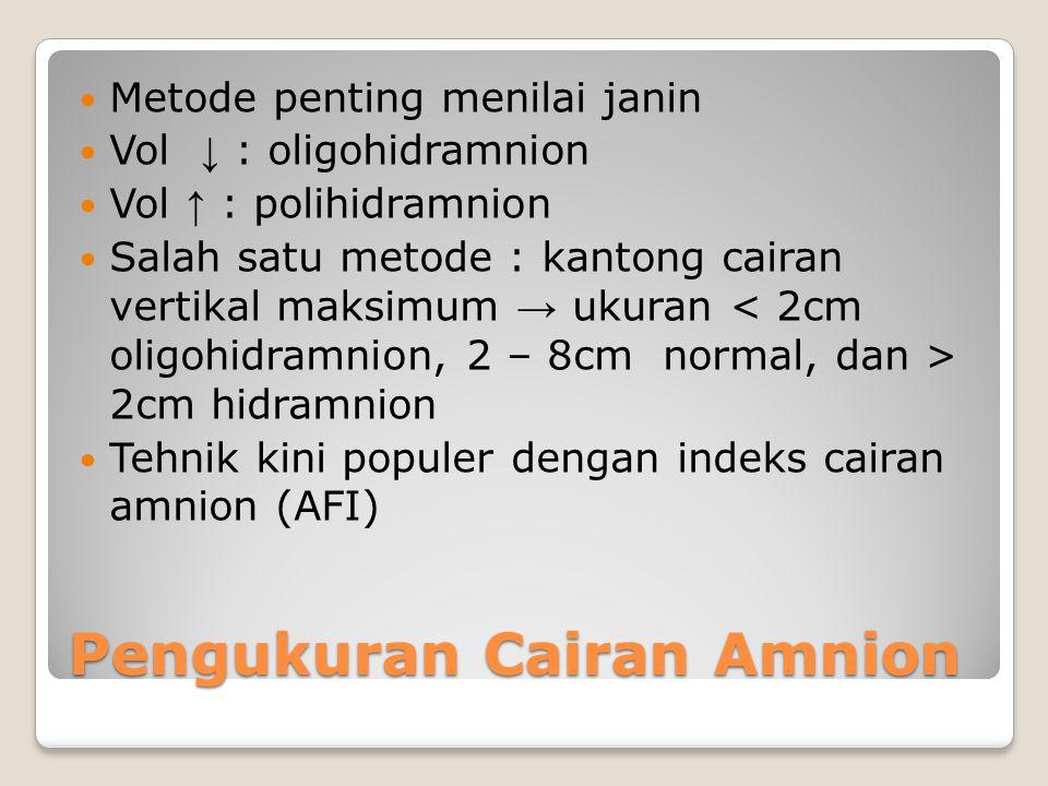 Pengukuran Cairan Amnion Metode penting menilai janin Vol ↓ : oligohidramnion Vol ↑ : polihidramnion Salah satu metode : kantong cairan vertikal maksi