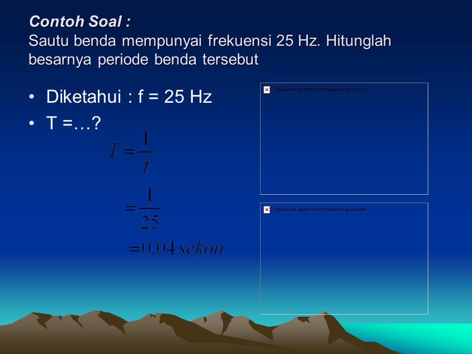Contoh Soal : Sautu benda mempunyai frekuensi 25 Hz. Hitunglah besarnya periode benda tersebut Diketahui : f = 25 Hz T =…?