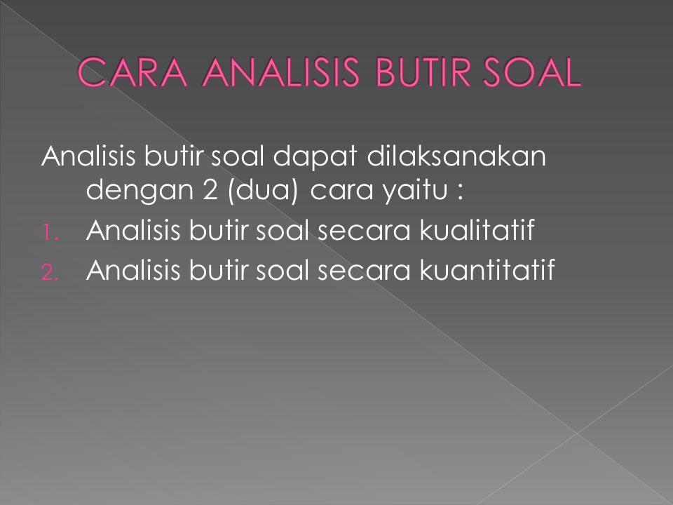 Analisis butir soal dapat dilaksanakan dengan 2 (dua) cara yaitu : 1. Analisis butir soal secara kualitatif 2. Analisis butir soal secara kuantitatif