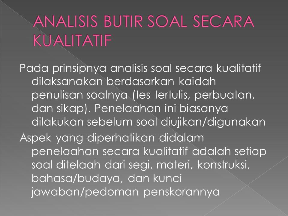 Pada prinsipnya analisis soal secara kualitatif dilaksanakan berdasarkan kaidah penulisan soalnya (tes tertulis, perbuatan, dan sikap). Penelaahan ini